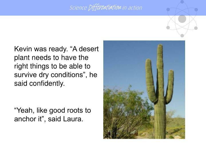 "Kevin was ready. ""A desert plant needs to have the right things to be able to survive dry conditions"", he said confidently."