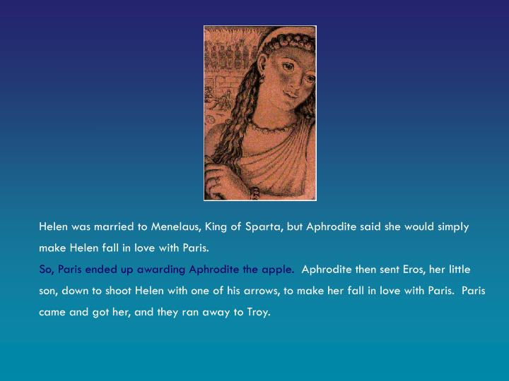 Helen was married to Menelaus, King of Sparta, but Aphrodite said she would simply make Helen fall in love with Paris.