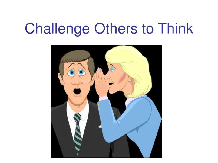 Challenge Others to Think