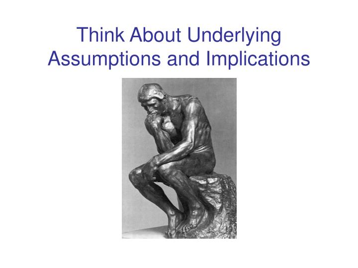 Think About Underlying Assumptions and Implications