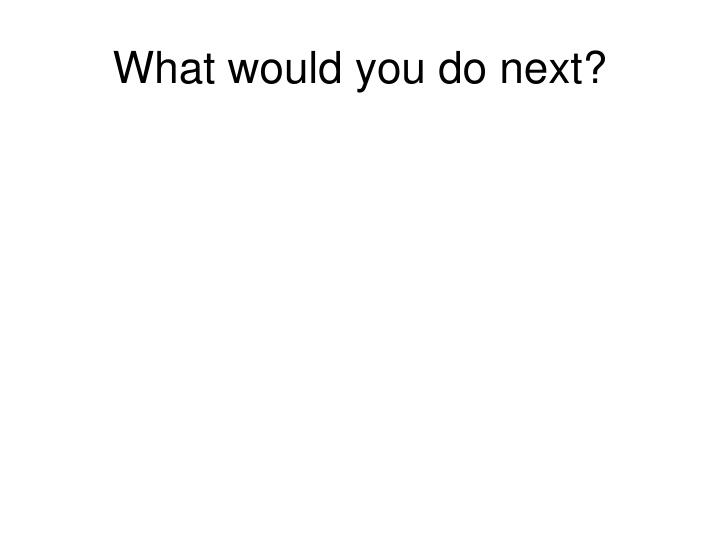 What would you do next?