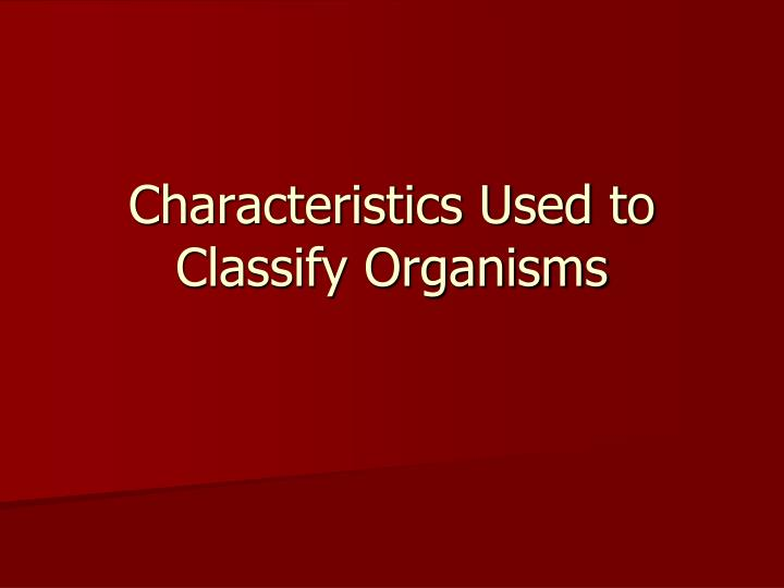 Characteristics Used to Classify Organisms