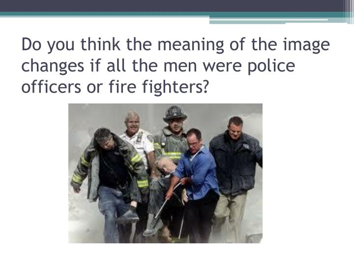 Do you think the meaning of the image changes if all the men were police officers or fire fighters?