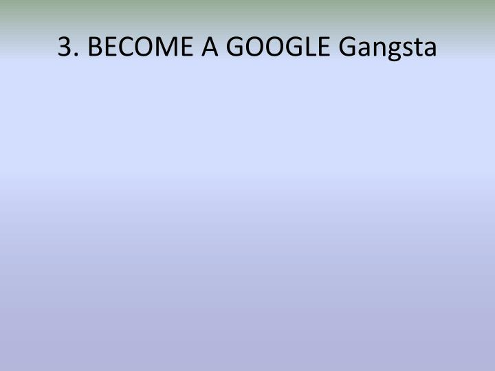 3. BECOME A GOOGLE