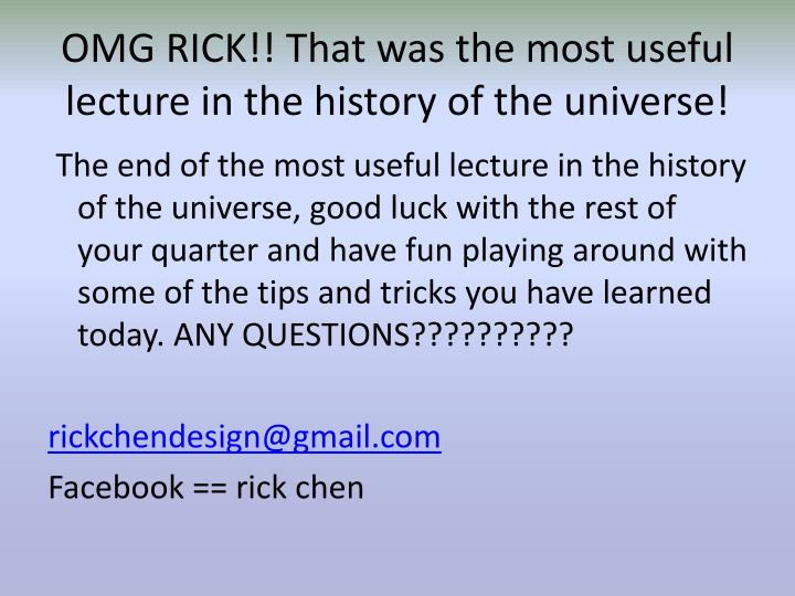 OMG RICK!! That was the most useful lecture in the history of the universe!