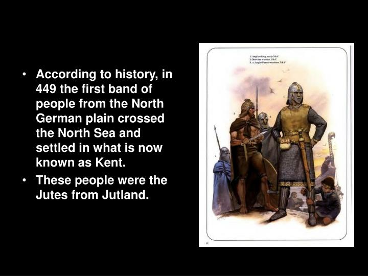 According to history, in 449 the first band of people from the North German plain crossed the North Sea and settled in what is now known as Kent.