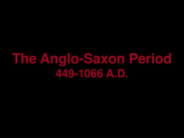 The anglo saxon period 449 1066 a d