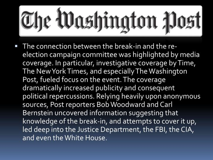 The connection between the break-in and the re-election campaign committee was highlighted by media coverage. In particular, investigative coverage by Time, The New York Times, and especially The Washington Post, fueled focus on the event. The coverage dramatically increased publicity and consequent political repercussions. Relying heavily upon anonymous sources, Post reporters Bob Woodward and Carl Bernstein uncovered information suggesting that knowledge of the break-in, and attempts to cover it up, led deep into the Justice Department, the FBI, the CIA, and even the White House