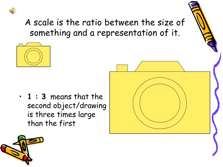 A scale is the ratio between the size of something and a representation of it.