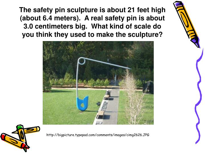 The safety pin sculpture is about 21 feet high (about 6.4 meters).  A real safety pin is about 3.0 centimeters big.  What kind of scale do you think they used to make the sculpture?