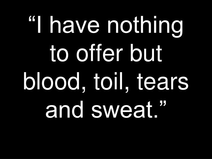 I have nothing to offer but blood toil tears and sweat