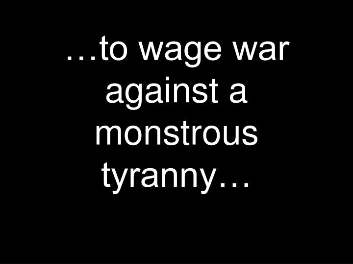 …to wage war against a monstrous tyranny…
