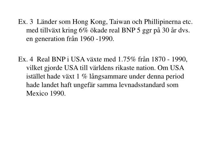 Ex. 3  Länder som Hong Kong, Taiwan och Phillipinerna etc. med tillväxt kring 6% ökade real BNP 5 ggr på 30 år dvs. en generation från 1960 -1990.