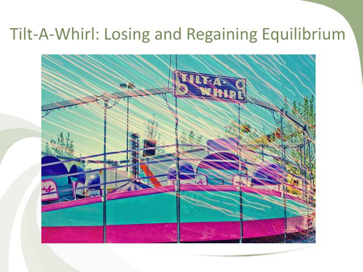 Tilt-A-Whirl: Losing and Regaining Equilibrium