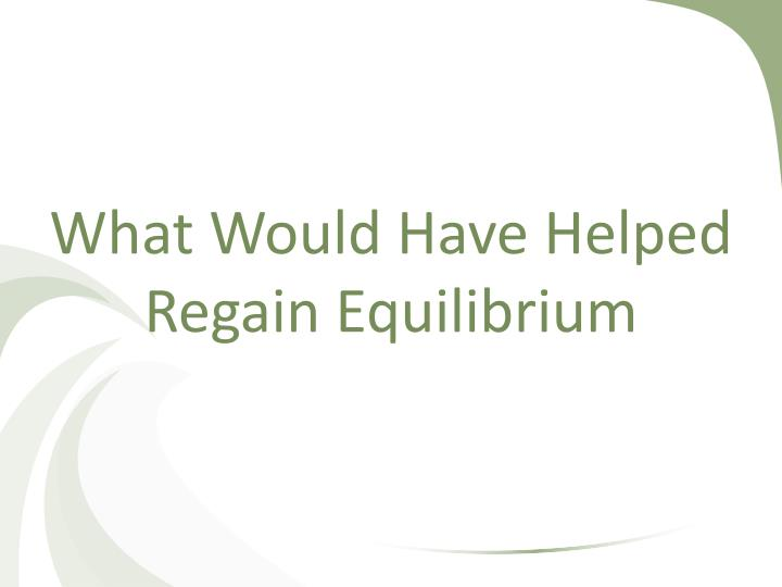 What Would Have Helped Regain Equilibrium
