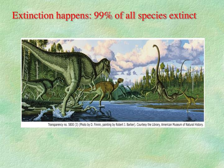 Extinction happens: 99% of all species extinct