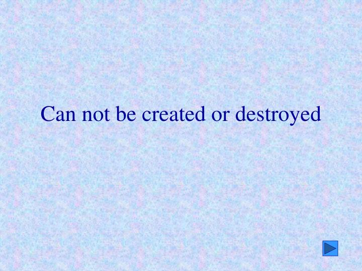 Can not be created or destroyed