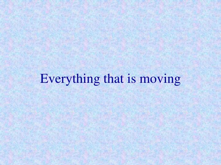 Everything that is moving
