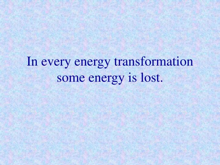 In every energy transformation some energy is lost.