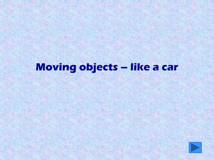Moving objects – like a car