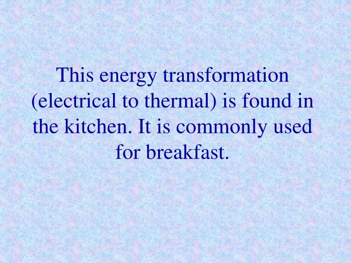 This energy transformation (electrical to thermal) is found in the kitchen. It is commonly used for breakfast.
