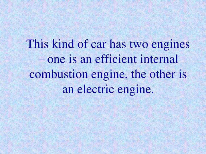 This kind of car has two engines – one is an efficient internal combustion engine, the other is an electric engine.