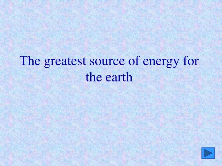 The greatest source of energy for the earth