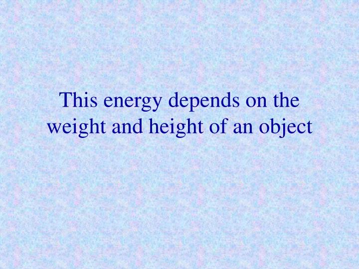 This energy depends on the weight and height of an object
