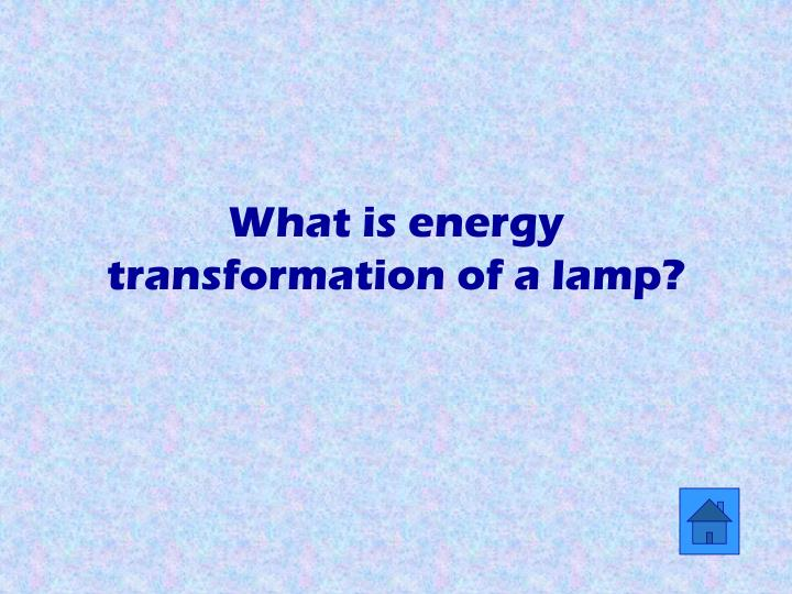 What is energy transformation of a lamp?