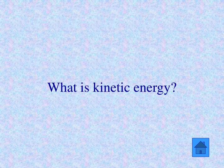 What is kinetic energy?