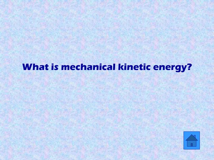 What is mechanical kinetic energy