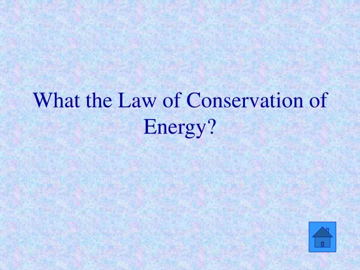 What the Law of Conservation of Energy?