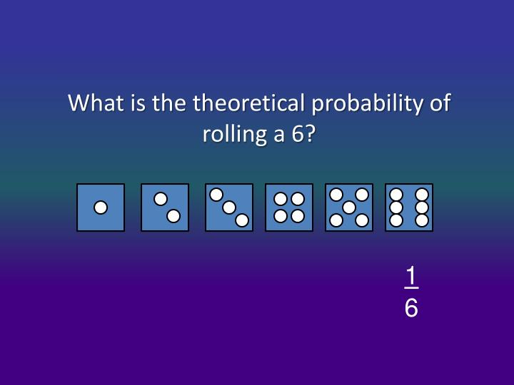 What is the theoretical probability of rolling a 6?