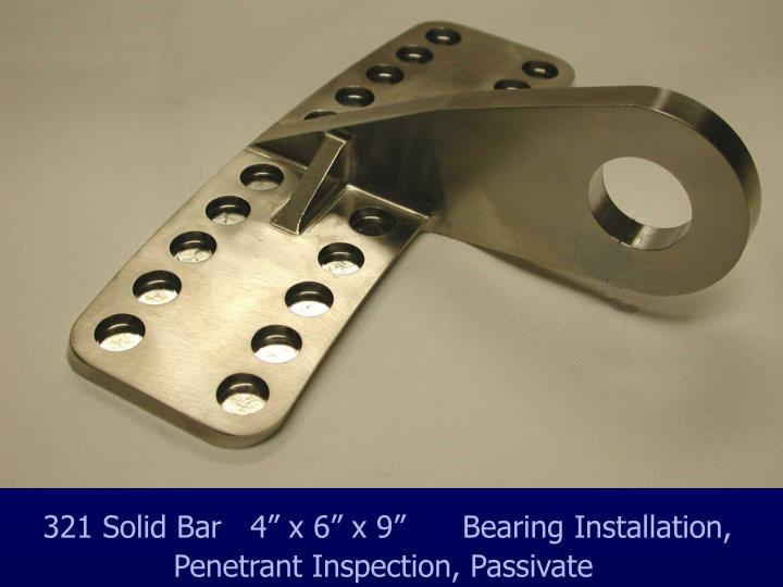 "321 Solid Bar   4"" x 6"" x 9""      Bearing Installation,                     Penetrant Inspection, Passivate"