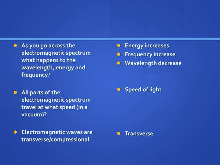 As you go across the electromagnetic spectrum what happens to the wavelength, energy and frequency?