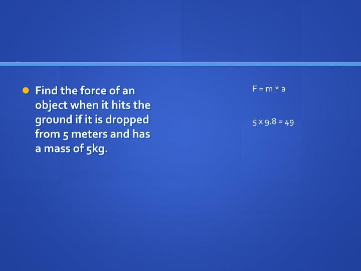 Find the force of an object when it hits the ground if it is dropped from 5 meters and has a mass of 5kg.