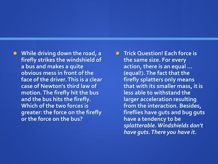 While driving down the road, a firefly strikes the windshield of a bus and makes a quite obvious mess in front of the face of the driver. This is a clear case of Newton's third law of motion. The firefly hit the bus and the bus hits the firefly. Which of the two forces is greater: the force on the firefly or the force on the bus?