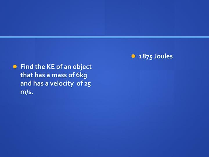 Find the KE of an object that has a mass of 6kg and has a velocity  of 25 m/s.