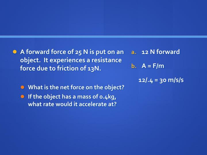 A forward force of 25 N is put on an object.  It experiences a resistance force due to friction of 13N.