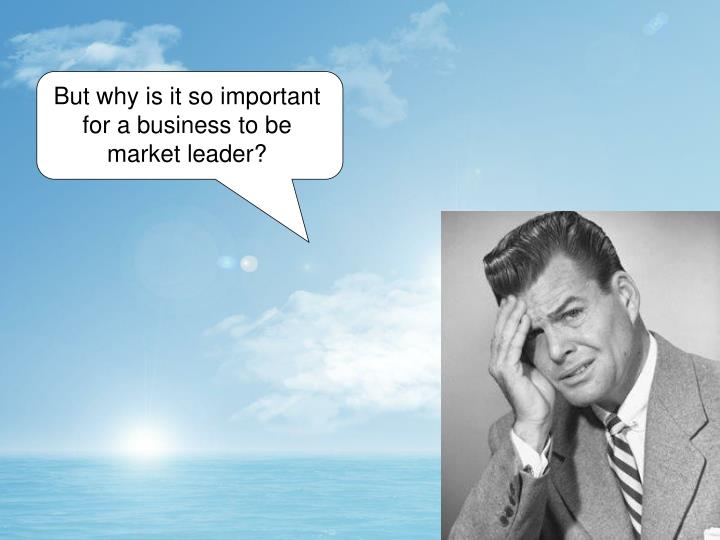 But why is it so important for a business to be market leader?