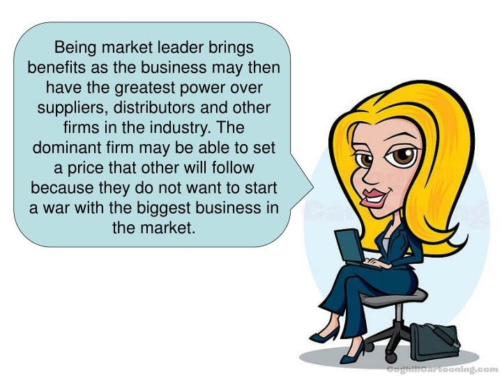 Being market leader brings benefits as the business may then have the greatest power over suppliers, distributors and other firms in the industry. The dominant firm may be able to set a price that other will follow because they do not want to start a war with the biggest business in the market.