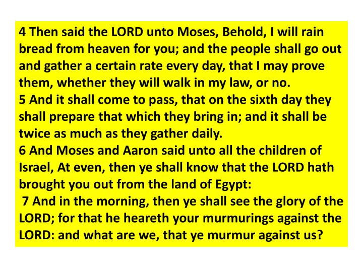 4 Then said the LORD unto Moses, Behold, I will rain bread from heaven for you; and the people shall go out and gather a certain rate every day, that I may prove them, whether they will walk in my law, or no.
