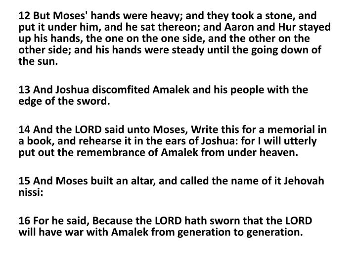 12 But Moses' hands were heavy; and they took a stone, and put it under him, and he sat thereon; and Aaron and