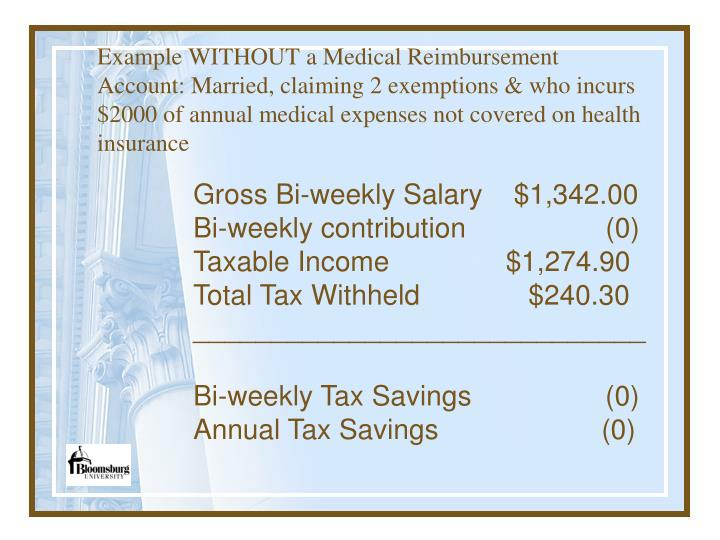 Example WITHOUT a Medical Reimbursement Account: Married, claiming 2 exemptions & who incurs $2000 of annual medical expenses not covered on health insurance