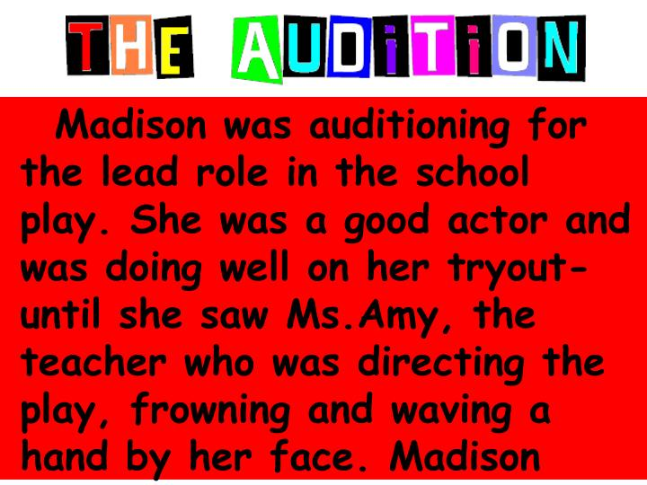Madison was auditioning for the lead role in the school play. She was a good actor and was doing well on her tryout-until she saw Ms.Amy, the teacher who was directing the play, frowning and waving a hand by her face. Madison