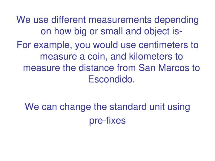 We use different measurements depending on how big or small and object is-