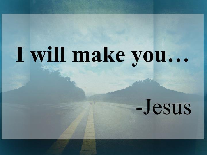 I will make you…