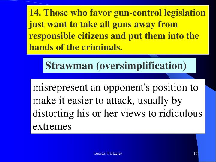 14. Those who favor gun-control legislation just want to take all guns away from responsible citizens and put them into the hands of the criminals.