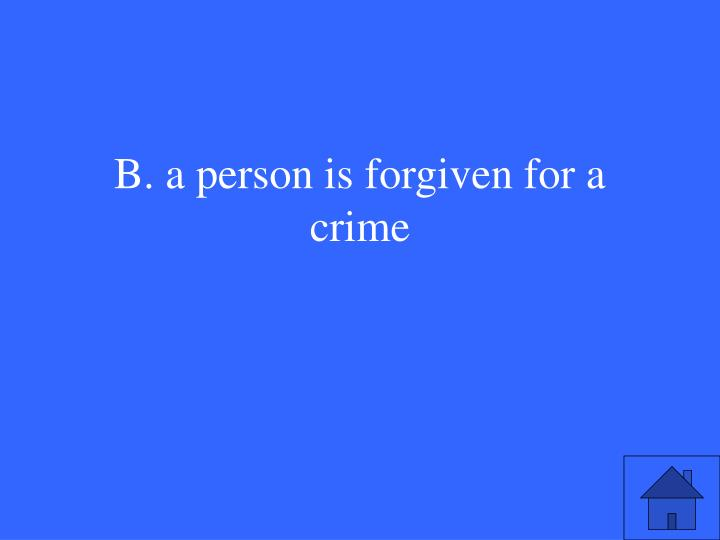 B. a person is forgiven for a crime