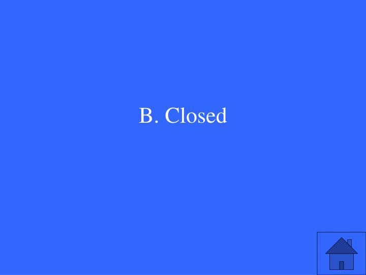B. Closed